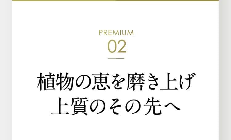 PREMIUM 02 植物の恵を磨き上げ、上質のその先へ