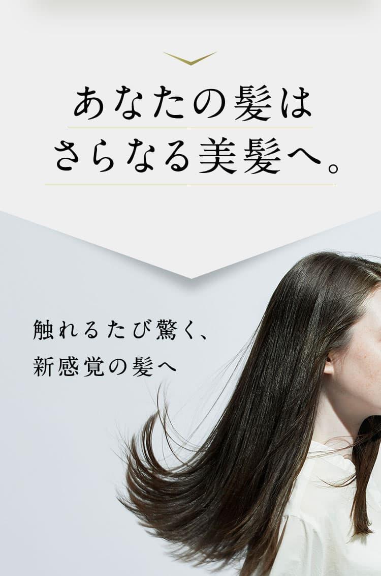 あなたの髪は、さらなる美髪へ。 触れるたび驚く、新感覚の髪へ