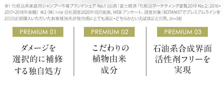 ※化粧品系家庭用シャンプー市場ブランドシェア No.1 出典:富士経済「化粧品マーケティング要覧2019 No.2」2016・2017・2018年実績 PREMIUM 01 ダメージを選択的に補修する独自処方 PREMIUM 02 こだわりの植物由来成分 PREMIUM 03 石油系合成界面活性剤フリーを実現